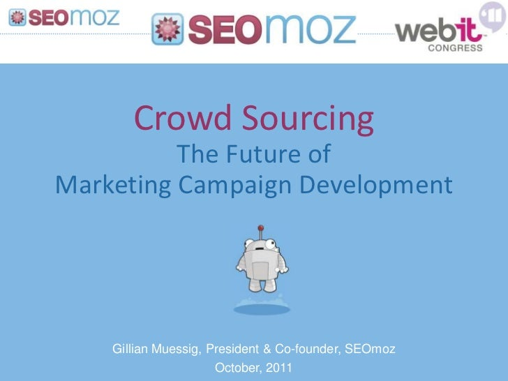 Crowd Sourcing          The Future ofMarketing Campaign Development    Gillian Muessig, President & Co-founder, SEOmoz    ...