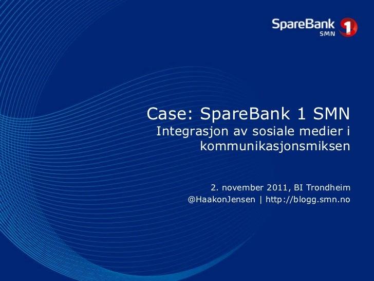 Case: SpareBank 1 SMN Integrasjon av sosiale medier i        kommunikasjonsmiksen         2. november 2011, BI Trondheim  ...