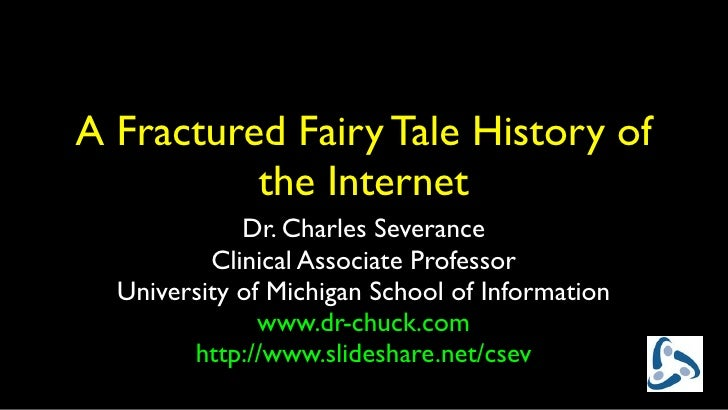 A Fractured Fairy Tale History of          the Internet             Dr. Charles Severance          Clinical Associate Prof...