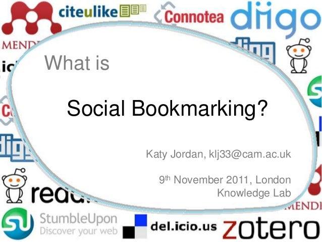 What is  Social Bookmarking?          Katy Jordan, klj33@cam.ac.uk            9th November 2011, London                   ...