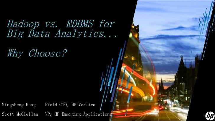 Hadoop vs. RDBMS for Big Data Analytics... Why Choose?Mingsheng Hong    Field CTO, HP VerticaScott McClellan   VP, HP Emer...