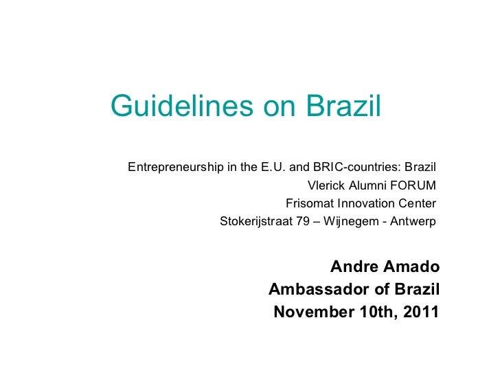 Guidelines on Brazil   Andre Amado Ambassador of Brazil November 10th, 2011 Entrepreneurship in the E.U. and BRIC-countrie...