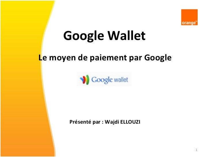 Google Wallet <ul><li>Le moyen de paiement par Google </li></ul><ul><li>Présenté par : Wajdi ELLOUZI </li></ul>