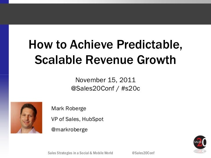 How to Achieve Predictable, Scalable Revenue Growth                   November 15, 2011                  @Sales20Conf / #s...