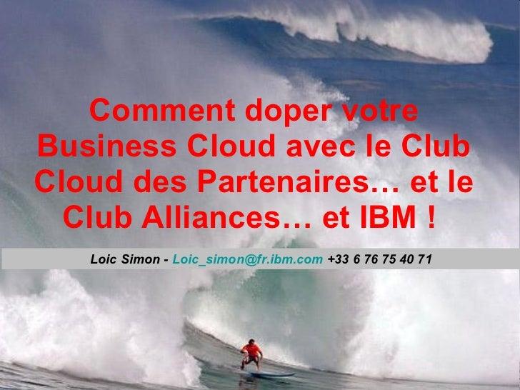 Comment doper votre Business Cloud avec le Club Cloud des Partenaires… et le Club Alliances… et IBM !   Loic Simon -  [ema...