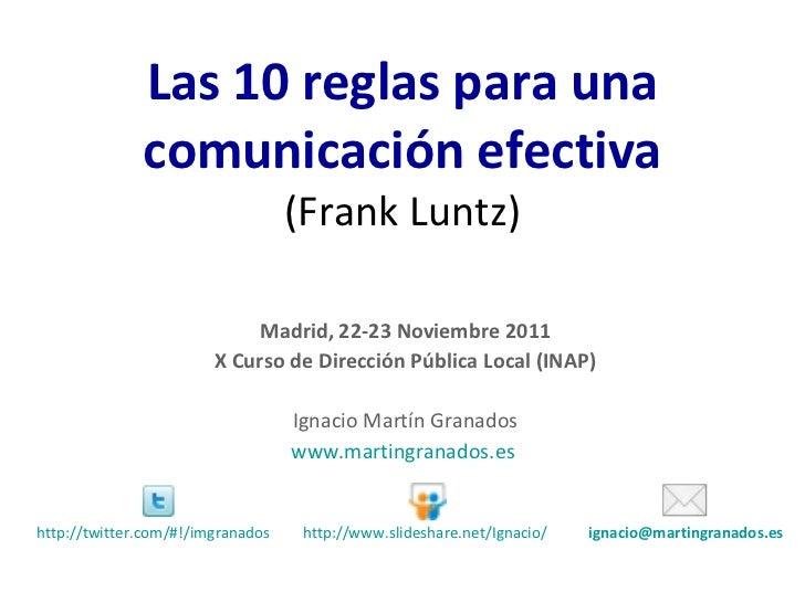 Las 10 reglas para una comunicación efectiva (Frank Luntz) Madrid, 22-23 Noviembre 2011 X Curso de Dirección Pública Local...