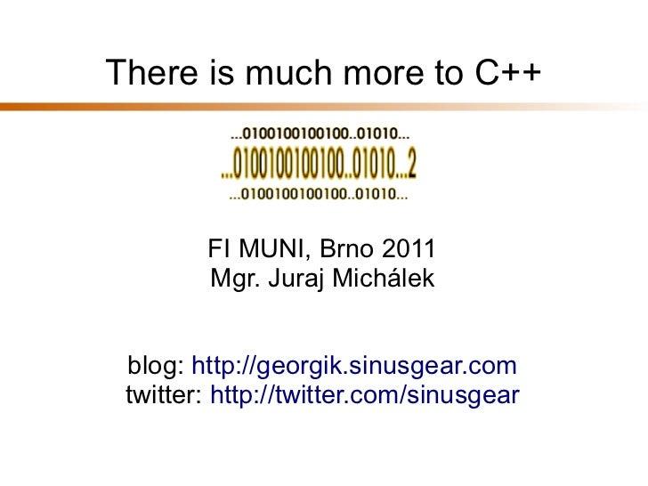 There is much more to C++        FI MUNI, Brno 2011        Mgr. Juraj Michálek blog: http://georgik.sinusgear.com twitter:...