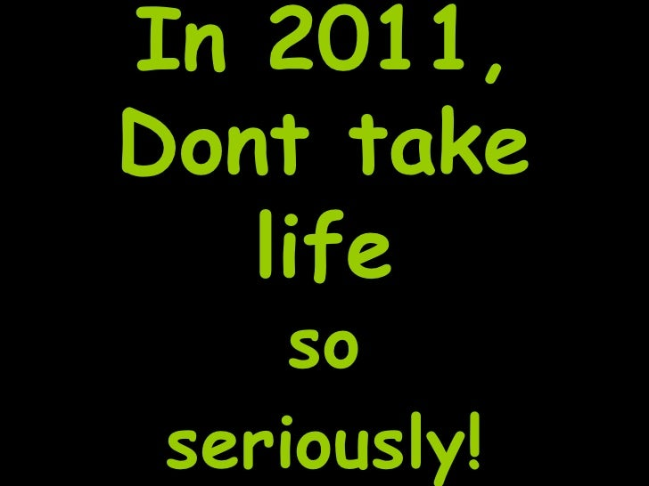 In 2011,Dont take   life     so seriously!