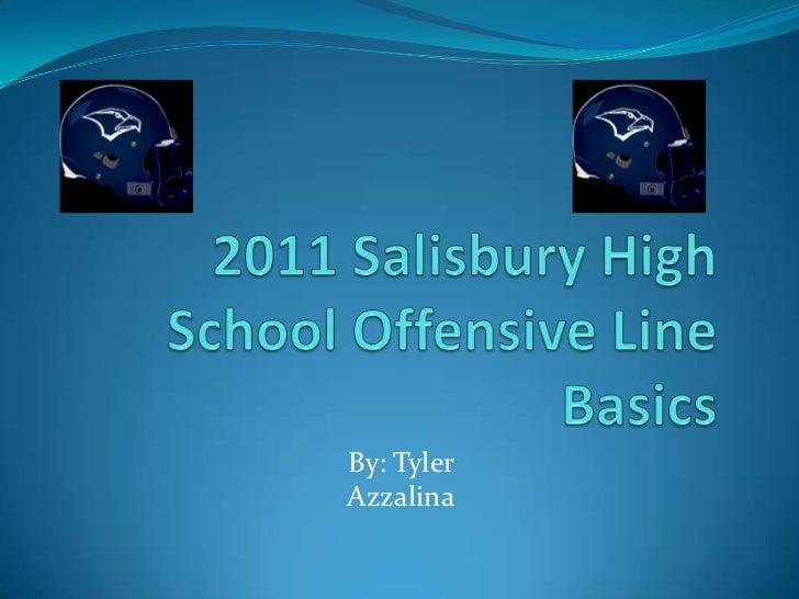 2011 Salisbury High School Offensive Line Basics<br />By: Tyler Azzalina<br />