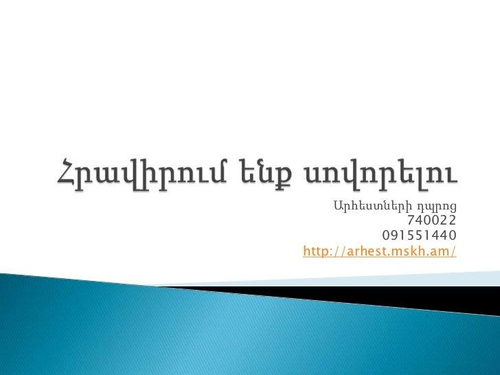 Հրավիրումենքսովորելու<br />Արհեստներիդպրոց<br />740022<br />091551440<br />http://arhest.mskh.am/<br />