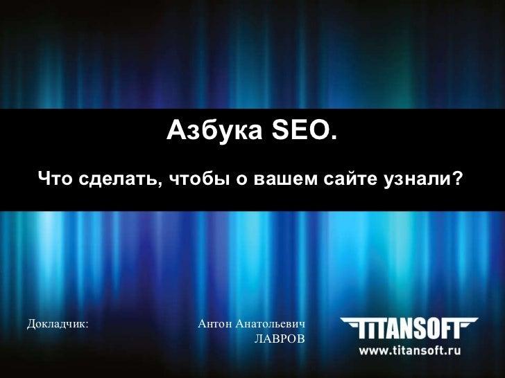 Азбука  SEO. Что сделать, чтобы о вашем сайте узнали?   Докладчик:    Антон Анатольевич     ЛАВРОВ