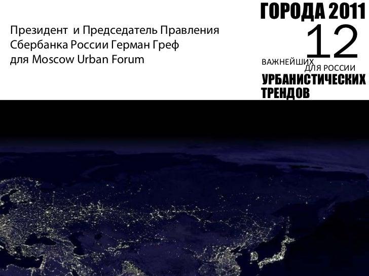 ГОРОДА 2011Президент и Председатель ПравленияСбербанка России Герман Грефдля Moscow Urban Forum                      12   ...