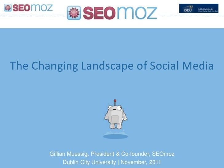 The Changing Landscape of Social Media       Gillian Muessig, President & Co-founder, SEOmoz             Dublin City Unive...