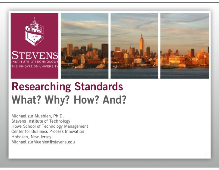Researching StandardsWhat? Why? How? And?Michael zur Muehlen, Ph.D.Stevens Institute of TechnologyHowe School of Technolog...
