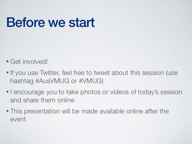 Before we start• Get    involved!• If   you use Twitter, feel free to tweet about this session (use  hashtag #AusVMUG or #...