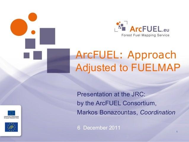 ArcFUEL: ApproachAdjusted to FUELMAPPresentation at the JRC:by the ArcFUEL Consortium,Markos Bonazountas, Coordination6 De...