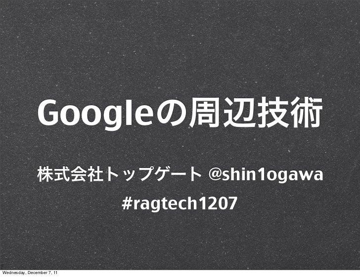 Google                                    @shin1ogawa                            #ragtech1207Wednesday, December 7, 11