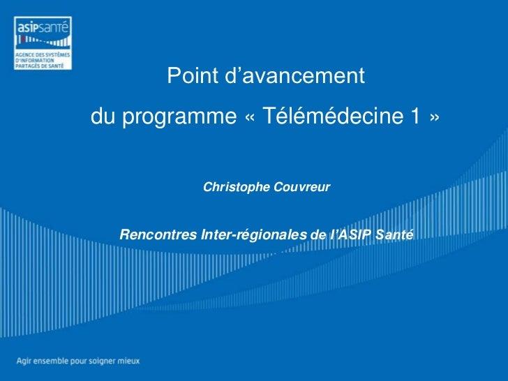 Point d'avancementdu programme « Télémédecine 1 »              Christophe Couvreur  Rencontres Inter-régionales de l'ASIP ...