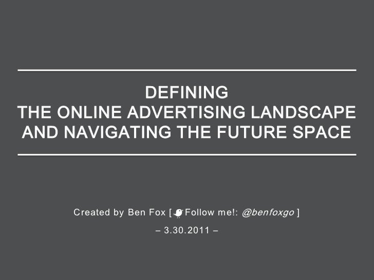 DEFININGTHE ONLINE ADVERTISING LANDSCAPEAND NAVIGATING THE FUTURE SPACE     Created by Ben Fox [   Follow me!: @benfoxgo ]...