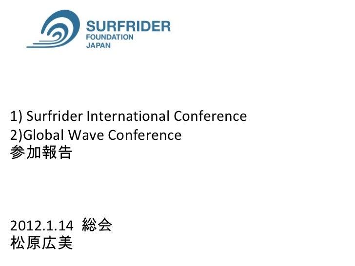 1) Surfrider International Conference  2)Global Wave Conference  参加報告 2012.1.14  総会  松原広美