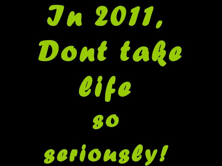 In 2011,  Dont take life  so  seriously!