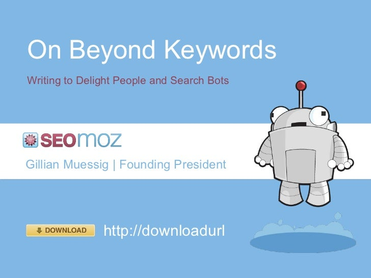 On Beyond Keywords Writing to Delight People and Search Bots Gillian Muessig | Founding President http://downloadurl