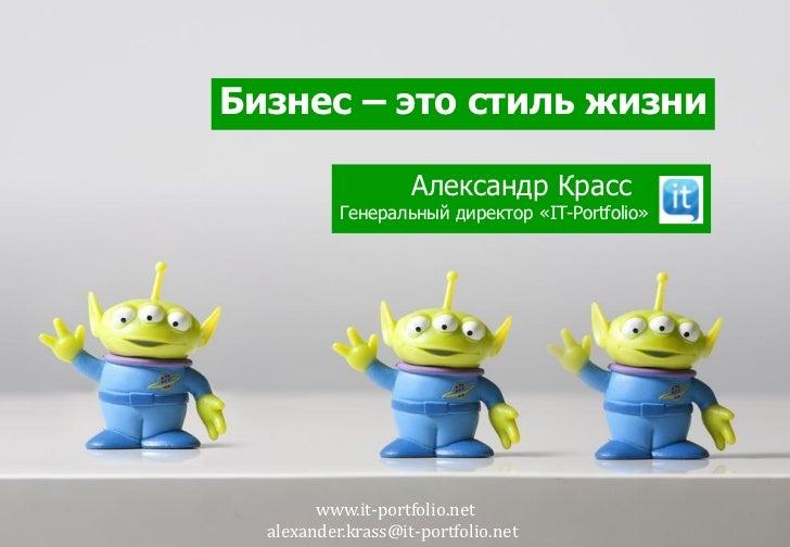 Бизнес – это стиль жизни                    Александр Красс           Генеральный директор «IT-Portfolio»        www.it-po...
