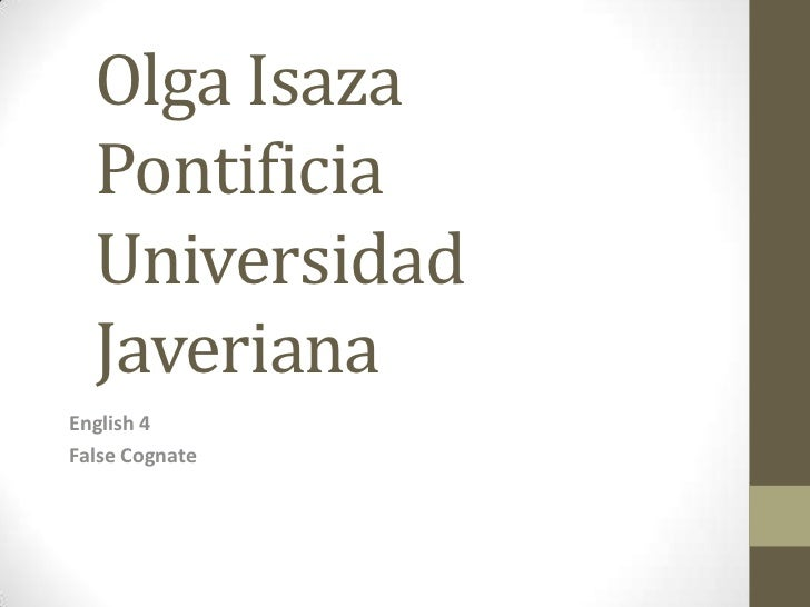Olga Isaza Pontificia Universidad Javeriana<br />English 4 <br />False Cognate <br />