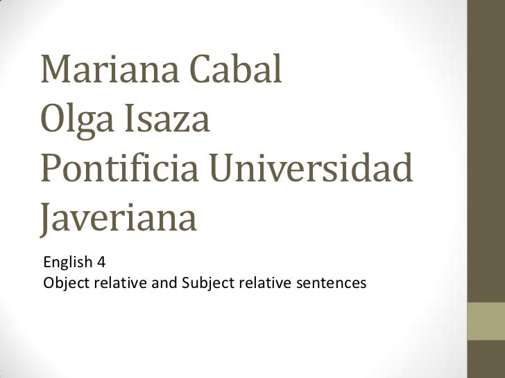 Mariana Cabal Olga Isaza Pontificia Universidad Javeriana <br />English 4 <br />Object relative and Subject relative sente...
