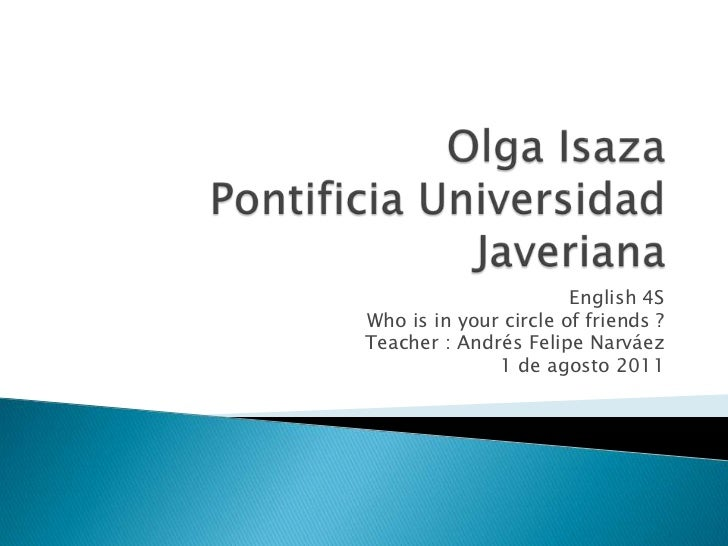 Olga Isaza Pontificia Universidad Javeriana <br />English 4S<br />Who is in your circle of friends ?<br />Teacher : Andrés...
