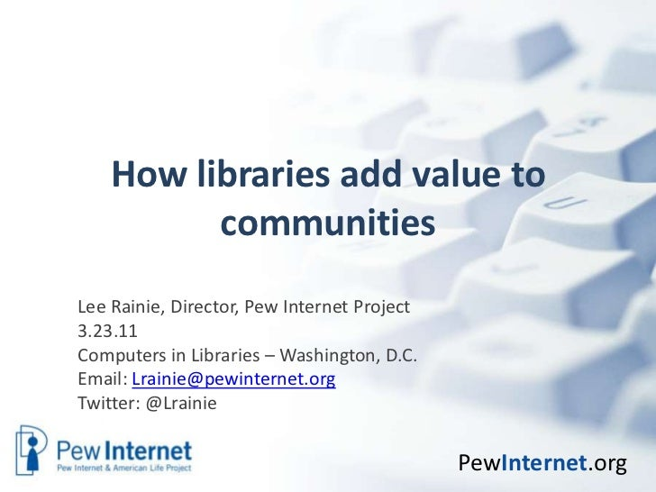 How libraries add value to communities<br />Lee Rainie, Director, Pew Internet Project<br />3.23.11<br />Computers in Libr...
