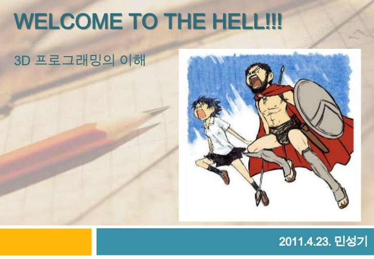 Welcome to the hell!!!3d프로그래밍의 이해<br />2011.4.23. 민성기<br />