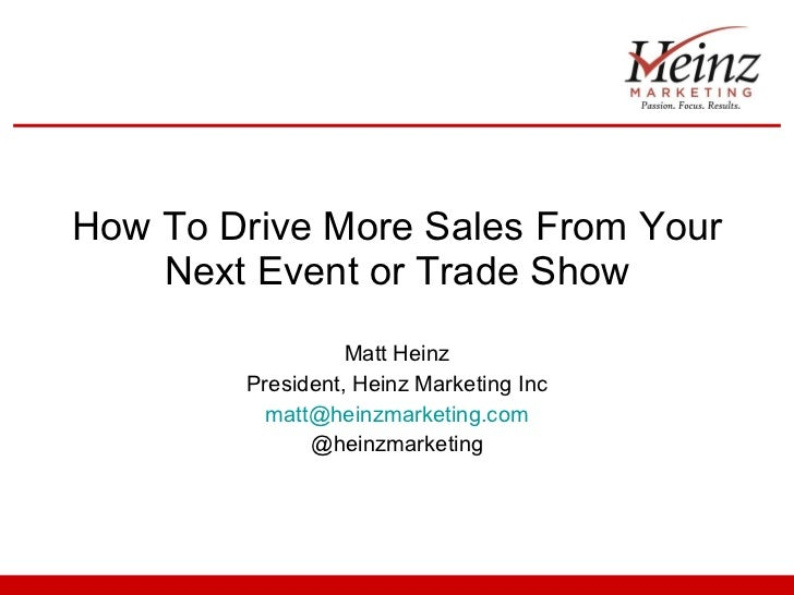 How To Drive More Sales From Your Next Event or Trade Show Matt Heinz President, Heinz Marketing Inc [email_address] @hein...