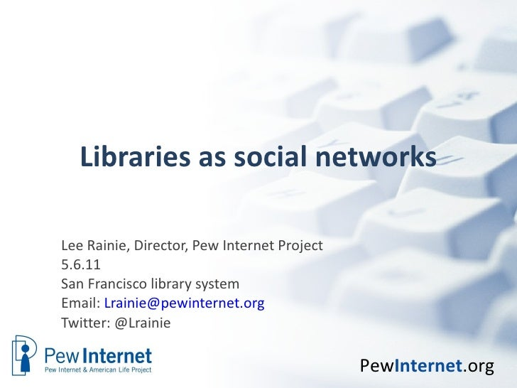 Libraries as social networks Lee Rainie, Director, Pew Internet Project 5.6.11 San Francisco library system  Email:  [emai...