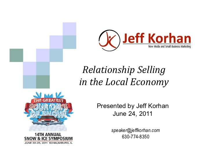 Relationship Selling     in the Local Economy            Presented by Jeff Korhan            June 24, 2011    ...