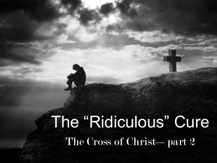 """The """"Ridiculous"""" Cure<br />The Cross of Christ—part 2<br />"""