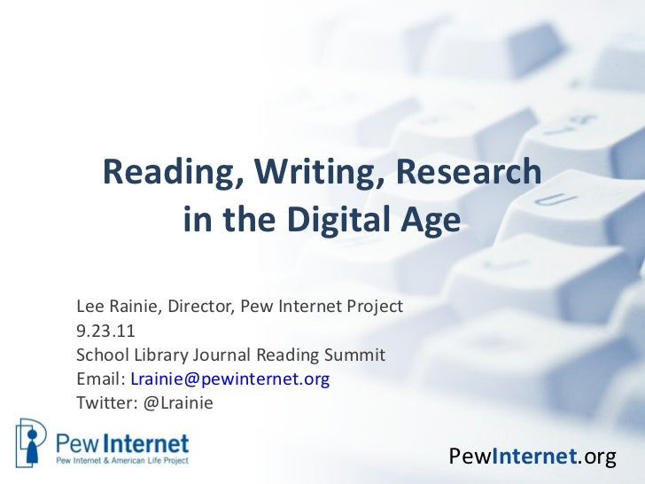Reading, Writing, Research in the Digital Age Lee Rainie, Director, Pew Internet Project 9.23.11 School Library Journal Re...