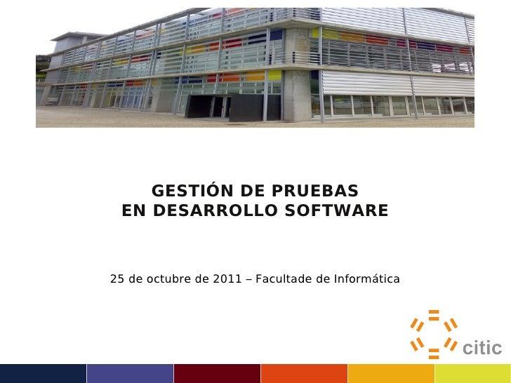 GESTIÓN DE PRUEBAS EN DESARROLLO SOFTWARE25 de octubre de 2011 – Facultade de Informática