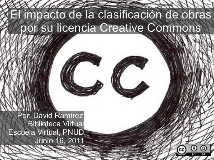 El impacto de la clasificación de obras por su licencia Creative Commons Por: David Ramírez Biblioteca Virtual Escuela Vir...
