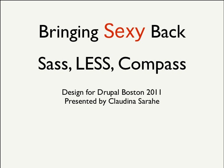 Bringing Sexy BackSass, LESS, Compass   Design for Drupal Boston 2011   Presented by Claudina Sarahe