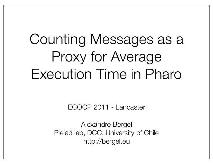 Counting Messages as a   Proxy for AverageExecution Time in Pharo       ECOOP 2011 - Lancaster            Alexandre Bergel...