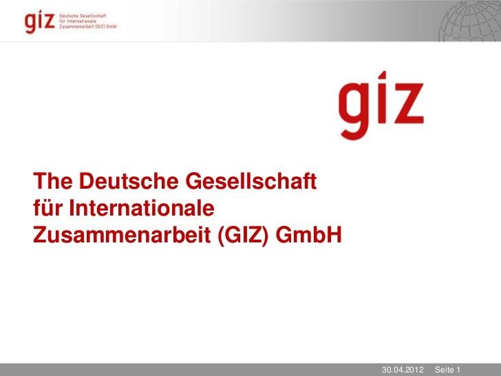 The Deutsche Gesellschaftfür InternationaleZusammenarbeit (GIZ) GmbH                            30.04.2012   Seite 1