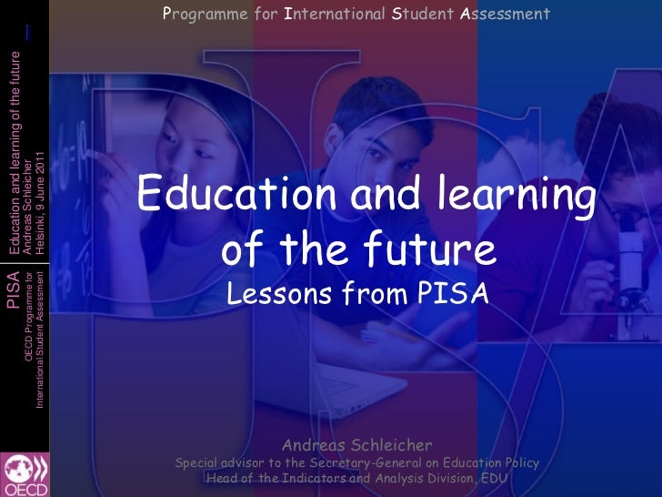 Programme for International Student Assessment<br />Education and learning of the futureLessons from PISA<br />Andreas Sch...