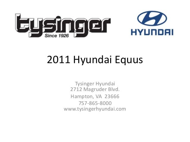 2011 Hyundai Equus Tysinger Hyundai 2712 Magruder Blvd. Hampton, VA 23666 757-865-8000 www.tysingerhyundai.com