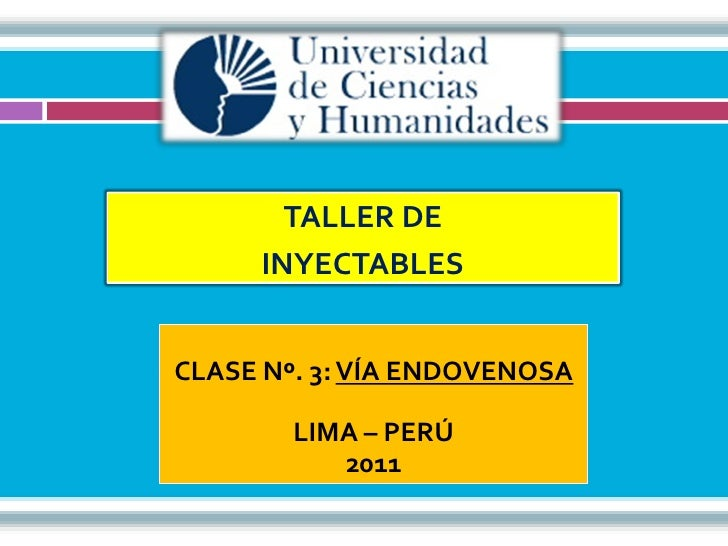 TALLER DE     INYECTABLESCLASE Nº. 3: VÍA ENDOVENOSA        LIMA – PERÚ           2011