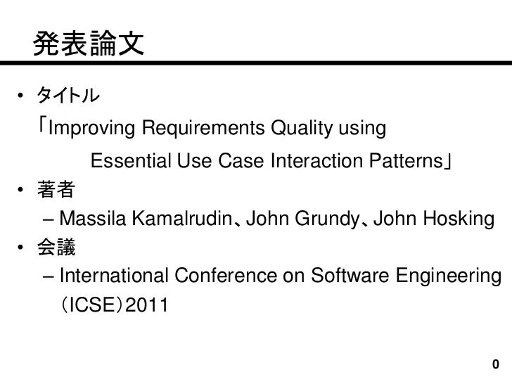 発表論文• タイトル  「Improving Requirements Quality using       Essential Use Case Interaction Patterns」• 著者  – Massila Kamalrudin...