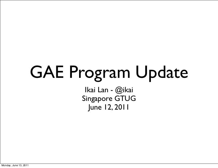 GAE Program Update                              Ikai Lan - @ikai                             Singapore GTUG               ...