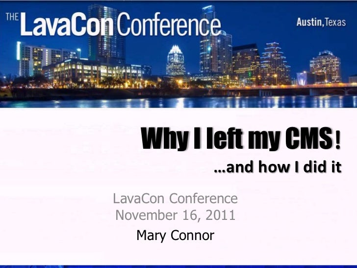 Why I left my CMS!              …and how I did itLavaCon ConferenceNovember 16, 2011   Mary Connor