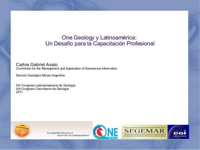 One Geology y Latinoamérica:  Un Desafío para la Capacitación Profesional  Carlos Gabriel Asato  Commision for the Managem...