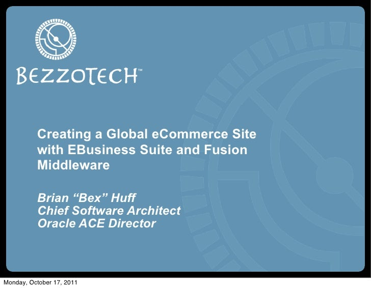 "Creating a Global eCommerce Site          with EBusiness Suite and Fusion          Middleware          Brian ""Bex"" Huff   ..."
